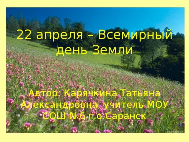 22 апреля – Всемирный день Земли    Автор: Карячкина Татьяна Александровна, учитель МОУ СОШ №6 г.о.Саранск