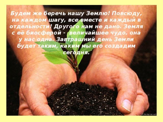 Будем же беречь нашу Землю! Повсюду, на каждом шагу, все вместе и каждый в отдельности! Другого нам не дано. Земля с её биосферой - величайшее чудо, она у нас одна. Завтрашний день Земли будет таким, каким мы его создадим сегодня.