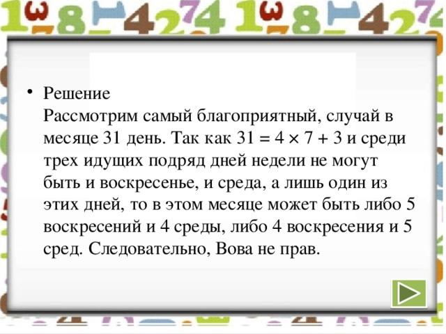 Решение  Рассмотрим самый благоприятный, случай в месяце 31 день. Так как 31 = 4 × 7 + 3 и среди трех идущих подряд дней недели не могут быть и воскресенье, и среда, а лишь один из этих дней, то в этом месяце может быть либо 5 воскресений и 4 среды, либо 4 воскресения и 5 сред. Следовательно, Вова не прав.