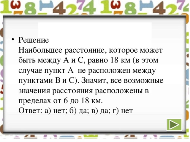 Решение  Наибольшее расстояние, которое может быть между А и С, равно 18 км (в этом случае пункт А не расположен между пунктами В и С). Значит, все возможные значения расстояния расположены в пределах от 6 до 18 км.  Ответ: а) нет; б) да; в) да; г) нет