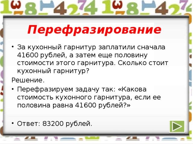 Перефразирование За кухонный гарнитур заплатили сначала 41600 рублей, а затем еще половину стоимости этого гарнитура. Сколько стоит кухонный гарнитур? Решение.
