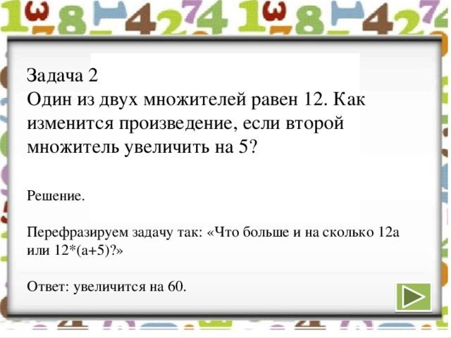 Задача 2  Один из двух множителей равен 12. Как изменится произведение, если второй множитель увеличить на 5?   Решение.   Перефразируем задачу так: «Что больше и на сколько 12а или 12*(а+5)?»   Ответ: увеличится на 60.