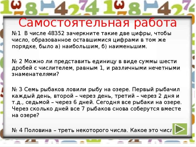 Самостоятельная работа № 1 В числе 48352 зачеркните такие две цифры, чтобы число, образованное оставшимися цифрами в том же порядке, было а) наибольшим, б) наименьшим. № 2 Можно ли представить единицу в виде суммы шести дробей с числителем, равным 1, и различными нечетными знаменателями? № 3 Семь рыбаков ловили рыбу на озере. Первый рыбачил каждый день, второй – через день, третий – через 2 дня и т.д., седьмой – через 6 дней. Сегодня все рыбаки на озере. Через сколько дней все 7 рыбаков снова соберутся вместе на озере? № 4 Половина – треть некоторого числа. Какое это число?