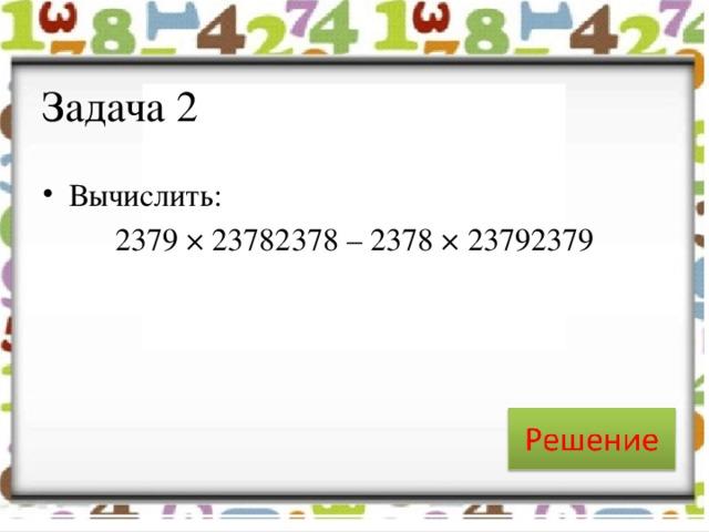 Задача 2 Вычислить: 2379 × 23782378 – 2378 × 23792379