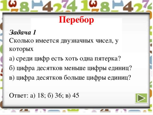 Перебор Задача 1  Сколько имеется двузначных чисел, у которых а) среди цифр есть хоть одна пятерка? б) цифра десятков меньше цифры единиц? в) цифра десятков больше цифры единиц?   Ответ: а) 18; б) 36; в) 45