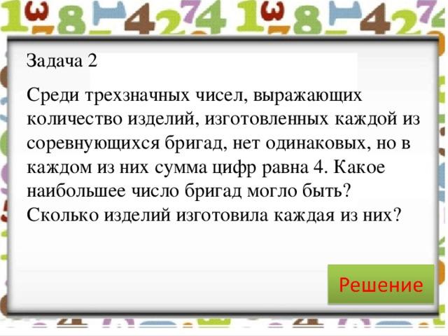Задача 2 Среди трехзначных чисел, выражающих количество изделий, изготовленных каждой из соревнующихся бригад, нет одинаковых, но в каждом из них сумма цифр равна 4. Какое наибольшее число бригад могло быть? Сколько изделий изготовила каждая из них?