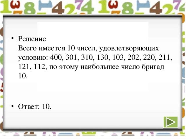 Решение  Всего имеется 10 чисел, удовлетворяющих условию: 400, 301, 310, 130, 103, 202, 220, 211, 121, 112, по этому наибольшее число бригад 10.   Ответ: 10.