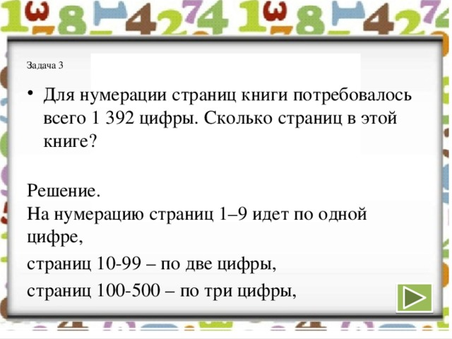 Задача 3   Для нумерации страниц книги потребовалось всего 1392 цифры. Сколько страниц в этой книге?   Решение.  На нумерацию страниц 1–9 идет по одной цифре, страниц 10-99 – по две цифры, страниц 100-500 – по три цифры,