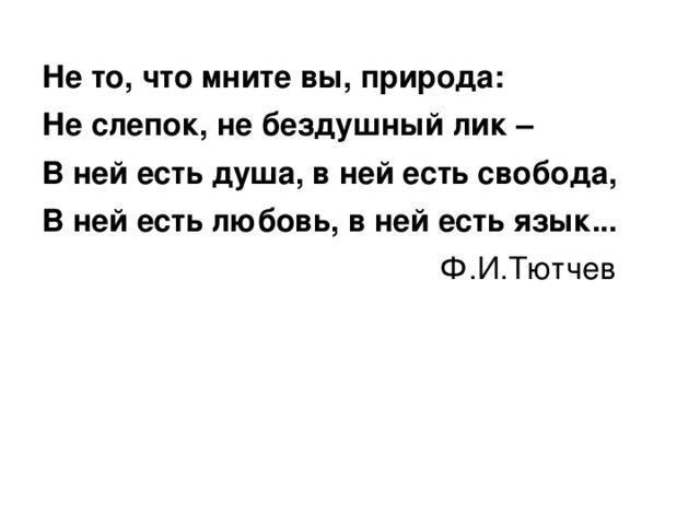 Не то, что мните вы, природа: Не слепок, не бездушный лик – В ней есть душа, в ней есть свобода, В ней есть любовь, в ней есть язык...  Ф.И.Тютчев