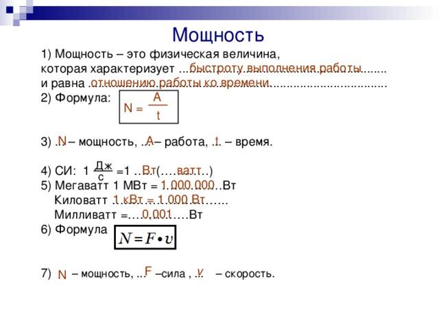 Мощность 1) Мощность – это физическая величина, которая характеризует .............................................................. и равна ......................................................................................... 2) Формула: 3) ... – мощность, ... – работа, ... – время. 4) СИ: 1 =1 ….. (…………) 5) Мегаватт 1 МВт = ……………Вт  Киловатт ………………………..  Милливатт =……………Вт 6) Формула 7)  – мощность, ... –сила , ... – скорость. быстроту выполнения работы отношению работы ко времени. A N = t A N t Дж Вт ватт с 1 000 000 1 кВт = 1 000 Вт 0,001 F v N