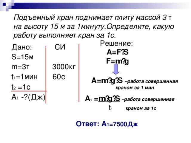 Подъемный кран поднимает плиту массой 3 т на высоту 15 м за 1минуту.Определите, какую работу выполняет кран за 1с.   Решение: А= F · S F = m · g Дано: СИ S=15 м m=3 т 3000кг t 1 =1 мин 60с t 2 =1 с A 1 - ?(Дж)   А= m · g · S –работа совершенная краном за 1 мин  А 1 = m · g · S  –работа совершенная t 1  краном за 1с  Ответ: А 1 =7500Дж