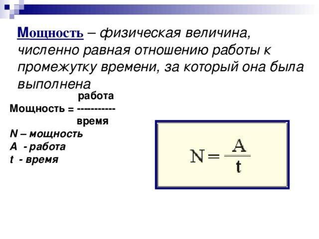 М ощность  –  физическая величина, численно равная отношению работы к промежутку времени, за который она была выполнена  работа Мощность = -----------  время N – мощность A - работа t - время