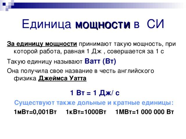 Единица мощности в СИ За единицу мощности принимают такую мощность, при которой работа, равная 1 Дж , совершается за 1 с Такую единицу называют Ватт (Вт) Она получила свое название в честь английского физика Джеймса Уатта  1 Вт = 1 Дж/ с Существуют также дольные и кратные единицы: 1мВт=0,001Вт 1кВт=1000Вт 1МВт=1000000 Вт