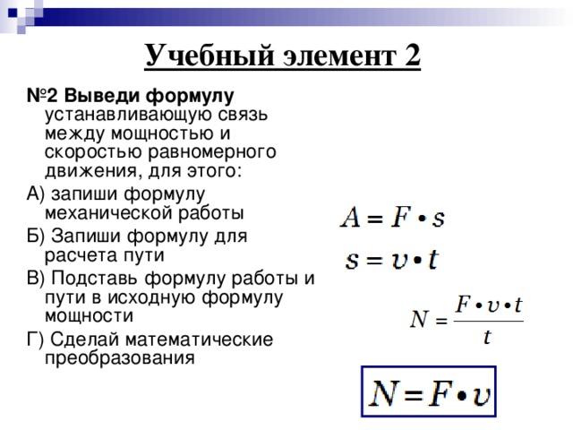 Учебный элемент 2    № 2 Выведи формулу устанавливающую связь между мощностью и скоростью равномерного движения, для этого: А) запиши формулу механической работы Б) Запиши формулу для расчета пути В) Подставь формулу работы и пути в исходную формулу мощности Г) Сделай математические преобразования