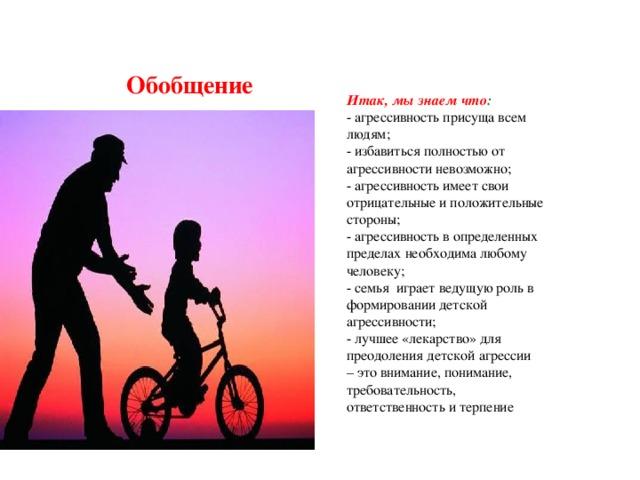 Обобщение Итак, мы знаем что : -агрессивность присуща всем людям; -избавиться полностью от агрессивности невозможно; -агрессивность имеет свои отрицательные и положительные стороны; -агрессивность в определенных пределах необходима любому человеку; -семья играет ведущую роль в формировании детской агрессивности; - лучшее «лекарство» для преодоления детской агрессии –это внимание, понимание, требовательность, ответственность и терпение