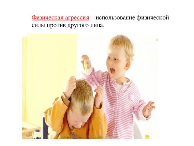 Физическая агрессия  – использование физической силы против другого лица .