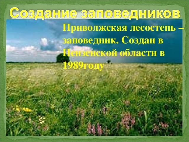 Приволжская лесостепь – заповедник. Создан в Пензенской области в 1989году