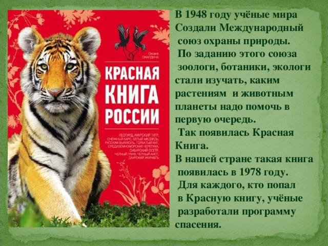 В 1948 году учёные мира Создали Международный  союз охраны природы.  По заданию этого союза  зоологи, ботаники, экологи стали изучать, каким растениям и животным планеты надо помочь в первую очередь.  Так появилась Красная Книга. В нашей стране такая книга  появилась в 1978 году.  Для каждого, кто попал  в Красную книгу, учёные  разработали программу спасения.