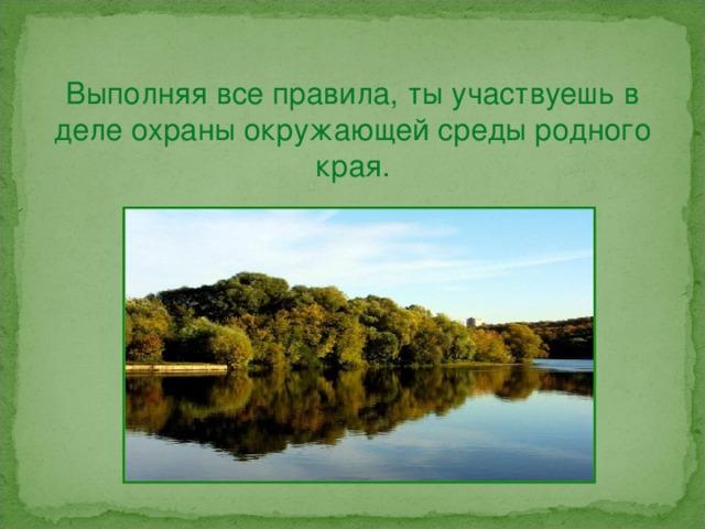 Выполняя все правила, ты участвуешь в деле охраны окружающей среды родного края.