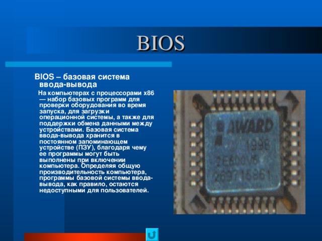 BIOS  BIOS – базовая система ввода-вывода  На компьютерах с процессорами x86 — набор базовых программ для проверки оборудования во время запуска, для загрузки операционной системы, а также для поддержки обмена данными между устройствами. Базовая система ввода-вывода хранится в постоянном запоминающем устройстве (ПЗУ), благодаря чему ее программы могут быть выполнены при включении компьютера. Определяя общую производительность компьютера, программы базовой системы ввода-вывода, как правило, остаются недоступными для пользователей.