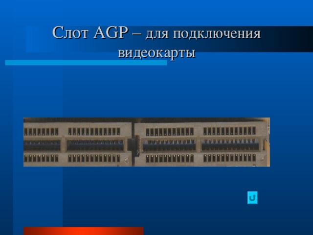 Слот AGP – для подключения видеокарты