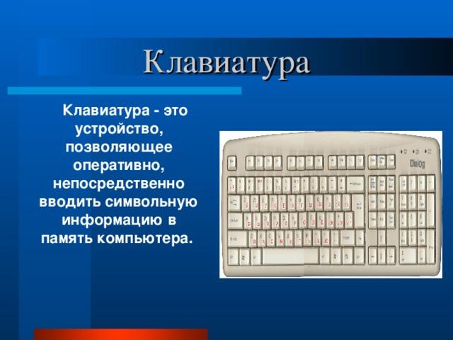 Клавиатура  Клавиатура - это устройство, позволяющее оперативно, непосредственно вводить символьную информацию в память компьютера.