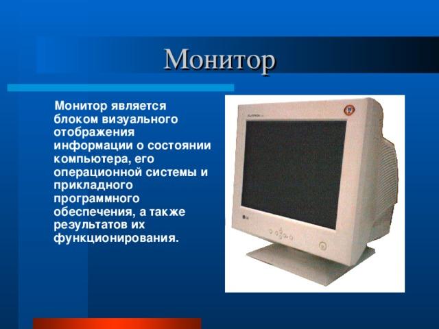 Монитор  Монитор является блоком визуального отображения информации о состоянии компьютера, его операционной системы и прикладного программного обеспечения, а также результатов их функционирования.