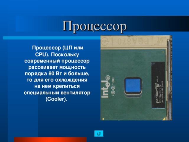 Процессор  Процессор (ЦП или CPU). Поскольку современный процессор рассеивает мощность порядка 80 Вт и больше, то для его охлаждения на нем крепиться специальный вентилятор ( Cooler ).