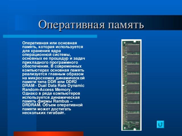 Оперативная память  Оперативная или основная память, которая используется для хранения ядра операционной системы, основных ее процедур и задач прикладного программного обеспечения. В современных компьютерах основная память реализуется главным образом на микросхемах динамической памяти типа DDR или DDR 2 DRAM - Dual Data Rate Dynamic Random - Access Memory . Однако в ряде компьютеров используется динамическая память фирмы Rambus – DRDRAM. Объем оперативной памяти может достигать нескольких гигабайт.