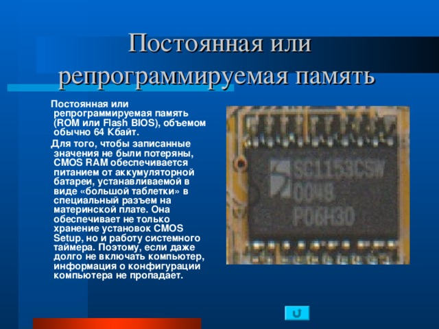 Постоянная или репрограммируемая память   Постоянная или репрограммируемая память (ROM или Flash B IOS), объемом обычно 64 Кбайт.  Для того, чтобы записанные значения не были потеряны, CMOS RAM обеспечивается питанием от аккумуляторной батареи, устанавливаемой в виде «большой таблетки» в специальный разъем на материнской плате. Она обеспечивает не только хранение установок CMOS Setup , но и работу системного таймера. Поэтому, если даже долго не включать компьютер, информация о конфигурации компьютера не пропадает.