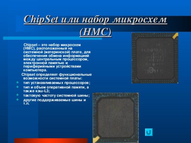 ChipSet или набор микросхем (НМС)  Chipset – это набор микросхем (НМС), расположенный на системной (материнской) плате, для обеспечения обмена информацией между центральным процессором, электронной памятью и периферийными устройствами компьютера.  Chipset определяет функциональные возможности системной платы: