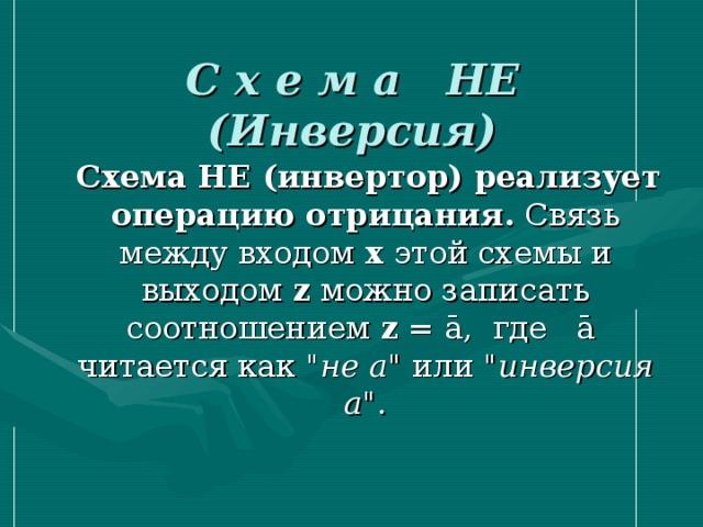 C х е м а  НЕ (Инверсия)  Схема НЕ (инвертор) реализует операцию отрицания. Связь между входом x этой схемы и выходом z можно записать соотношением z = ā, где ā читается как