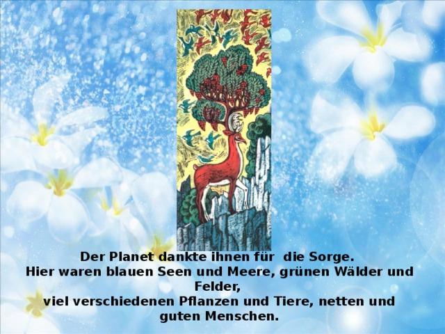 Der Planet dankte ihnen für die Sorge.  Hier waren blauen Seen und Meere, grünen Wälder und Felder,  viel verschiedenen Pflanzen und Tiere, netten und guten Menschen.