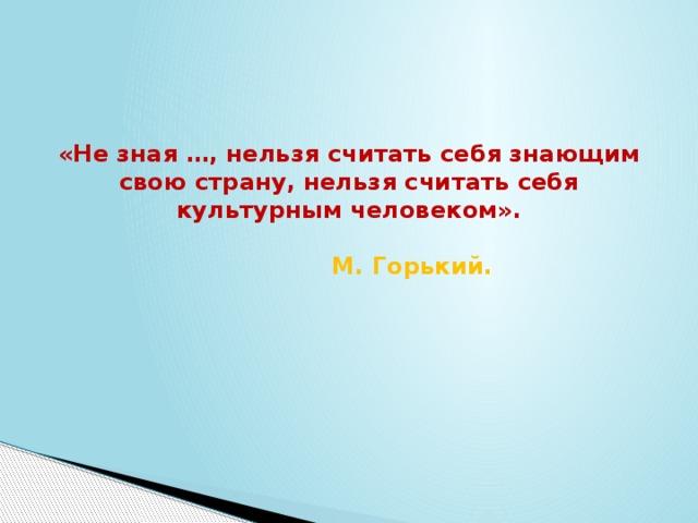 «Не зная …, нельзя считать себя знающим свою страну, нельзя считать себя культурным человеком».      М. Горький.