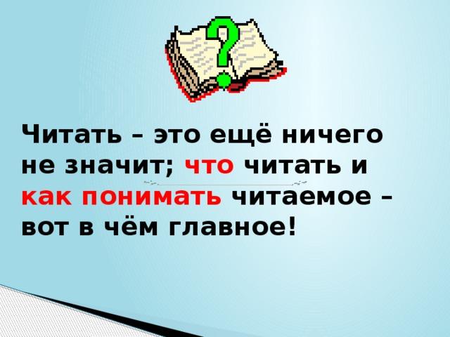 Читать – это ещё ничего не значит;  что  читать и  как понимать  читаемое – вот в чём главное!