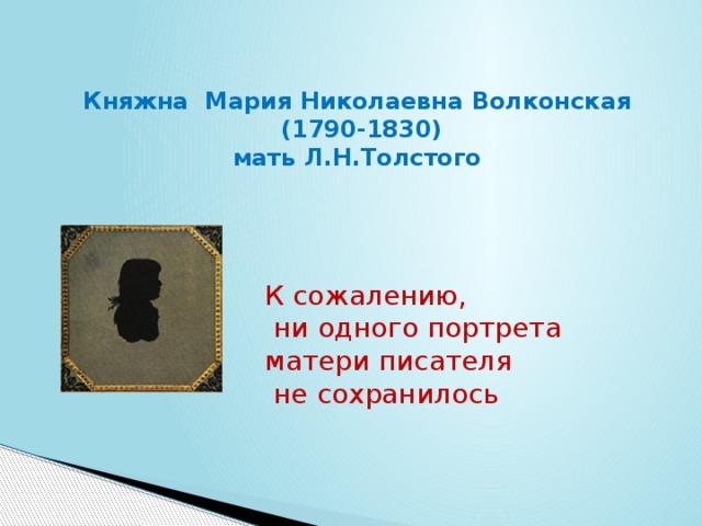 Княжна Мария Николаевна Волконская  (1790-1830) мать Л.Н.Толстого К сожалению,  ни одного портрета матери писателя  не сохранилось