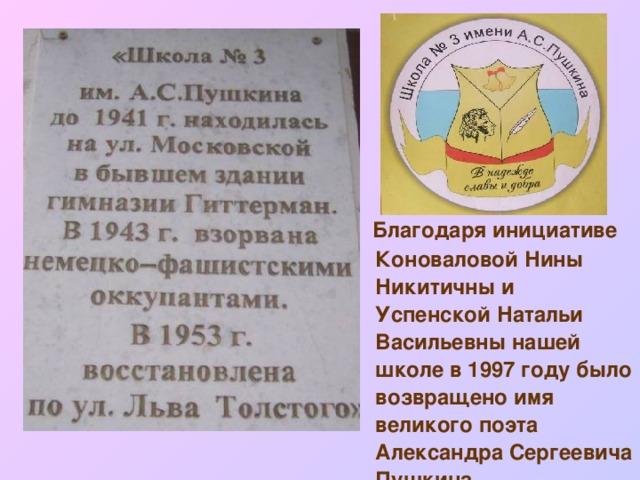 Благодаря инициативе Коноваловой Нины Никитичны и Успенской Натальи Васильевны нашей школе в 1997 году было возвращено имя великого поэта Александра Сергеевича Пушкина.