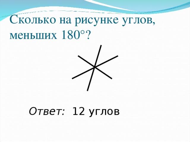 Сколько на рисунке углов, меньших 180°? Ответ: 12 углов