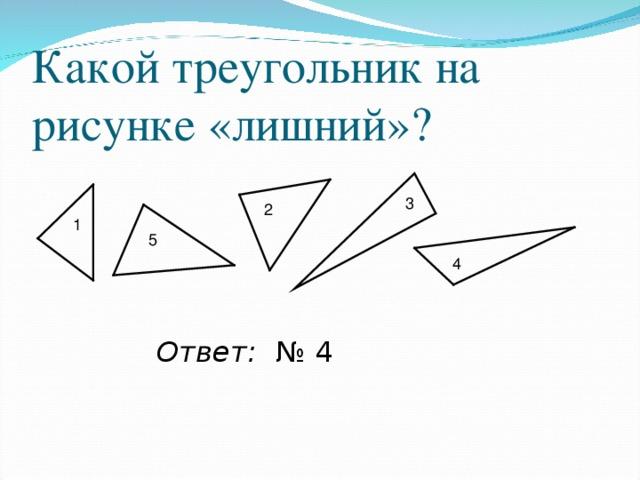 Какой треугольник на рисунке «лишний»? 3 2 1 5 4 Ответ: № 4