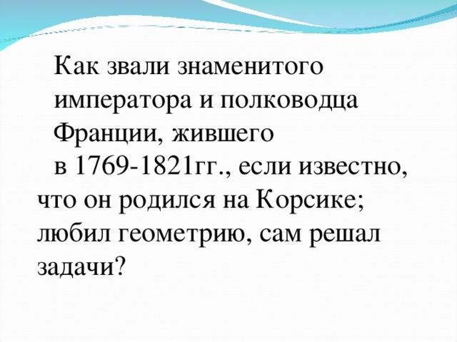 Как звали знаменитого императора и полководца Франции, жившего в 1769-1821гг., если известно, что он родился на Корсике; любил геометрию, сам решал задачи?