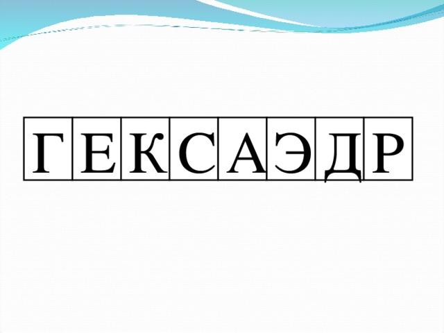 Г Е К С А Э Д Р