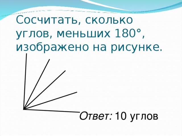 Сосчитать, сколько углов, меньших 180°, изображено на рисунке. Ответ: 10 углов