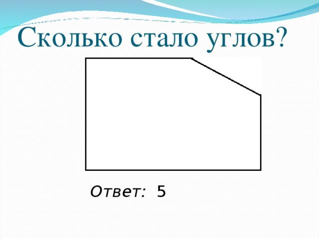 Сколько стало углов? Ответ: 5