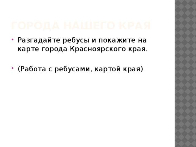Города нашего края Разгадайте ребусы и покажите на карте города Красноярского края. (Работа с ребусами, картой края) И. Рождественский «Здесь всё твоё»
