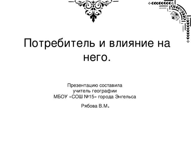 Потребитель и влияние на него. Презентацию составила учитель географии МБОУ «СОШ №15» города Энгельса Рябова В.М .