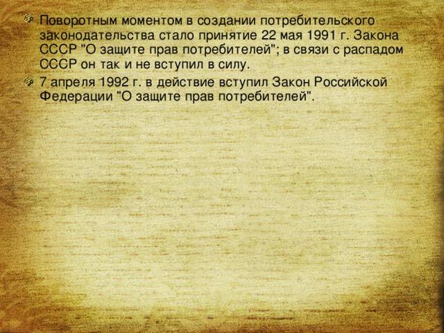 Поворотным моментом в создании потребительского законодательства стало принятие 22 мая 1991 г. Закона СССР