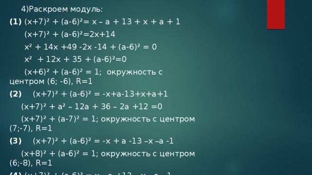 4)Раскроем модуль: (1) (x+7)² + (a-6)²= x – a + 13 + x + a + 1  (x+7)² + (a-6)²=2x+14  x² + 14x +49 -2x -14 + (a-6)² = 0  x² + 12x + 35 + (a-6)²=0  (x+6)² + (a-6)² = 1; окружность с центром (6; -6), R=1 (2)  (x+7)² + (a-6)² = -x+a-13+x+a+1   (x+7)² + a² – 12a + 36 – 2a +12 =0  (x+7)² + (a-7)² = 1; окружность с центром (7;-7), R=1 (3)  (x+7)² + (a-6)² = -x + a -13 –x –a -1  (x+8)² + (a-6)² = 1; окружность с центром (6;-8), R=1 (4) (x+7)² + (a-6)² = x – a +13 – x – a - 1  (x+7)² + (a-5)² = 1; окружность с центром (5;-7), R=1