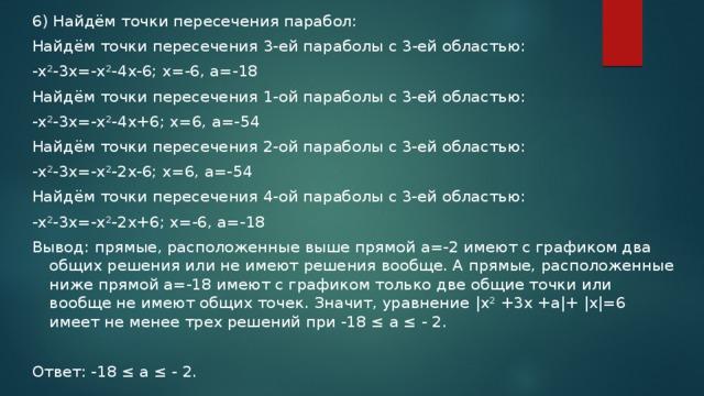 6) Найдём точки пересечения парабол: Найдём точки пересечения 3-ей параболы с 3-ей областью: -x²-3x=-x²-4x-6; x=-6, a=-18 Найдём точки пересечения 1-ой параболы с 3-ей областью: -x²-3x=-x²-4x+6; x=6, a=-54 Найдём точки пересечения 2-ой параболы с 3-ей областью: -x²-3x=-x²-2x-6; x=6, a=-54 Найдём точки пересечения 4-ой параболы с 3-ей областью: -x²-3x=-x²-2x+6; x=-6, a=-18 Вывод: прямые, расположенные выше прямой а=-2 имеют с графиком два общих решения или не имеют решения вообще. А прямые, расположенные ниже прямой а=-18 имеют с графиком только две общие точки или вообще не имеют общих точек. Значит, уравнение |x² +3x +a|+ |x|=6 имеет не менее трех решений при -18 ≤ а ≤ - 2. Ответ: -18 ≤ а ≤ - 2.