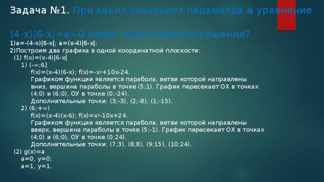 Задача №1. При каких значениях параметра а уравнение  (4-х)|6-x|+а=0 имеет единственное решение?  1)a=-(4-x)|6-x|; a=(x-4)|6-x|;  2) Построим два графика в одной координатной плоскости:  (1) f(x)=(x-4)|6-х|  1) (-∞;6]  f(x)=(х-4)(6-х); f(x)=-x 2 +10x-24.  Графиком функции является парабола, ветви которой направлены  вниз, вершина параболы в точке (5;1). График пересекает ОХ в точках  (4;0) и (6;0), ОУ в точке (0;-24).  Дополнительные точки: (3;-3), (2;-8), (1;-15).  2) (6;+∞)  f(x)=(x-4)(x-6); f(x)=x 2 -10x+24.  Графиком функции является парабола, ветви которой направлены  вверх, вершина параболы в точке (5;-1). График пересекает ОХ в точках  (4;0) и (6;0), ОУ в точке (0;24).  Дополнительные точки: (7;3), (8;8), (9;15), (10;24).  (2) g(x)=a  а=0, у=0;  а=1, у=1.