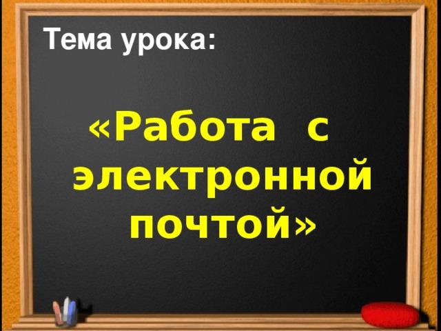 Тема урока: «Работа с  электронной  почтой»